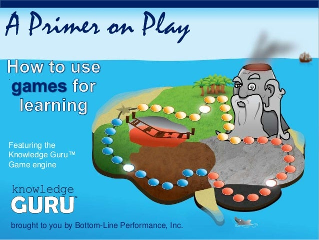 . A Primer on Play brought to you by Bottom-Line Performance, Inc. Featuring the Knowledge Guru™ Game engine