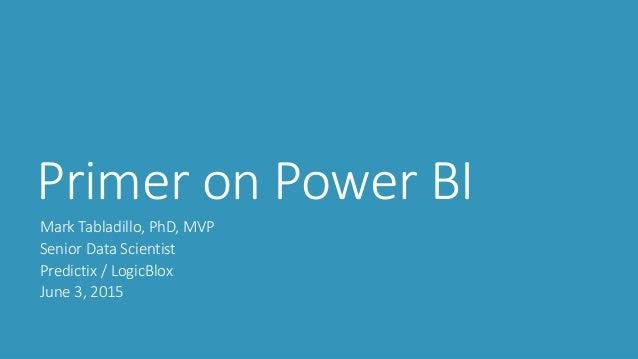 Primer on Power BI Mark Tabladillo, PhD, MVP Senior Data Scientist Predictix / LogicBlox June 3, 2015
