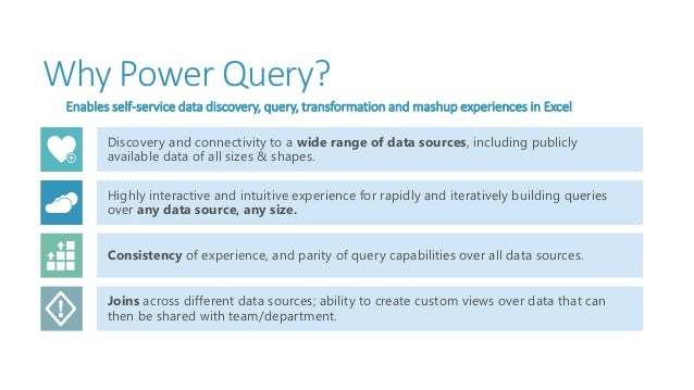 Why Power Query? Enables self-service data discovery, query, transformation and mashup experiences in Excel Discovery and ...
