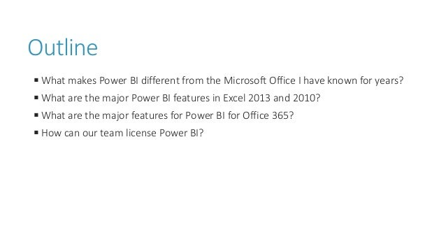 Outline ◾What makes Power BI different from the Microsoft Office I have known for years? ◾What are the major Power BI feat...