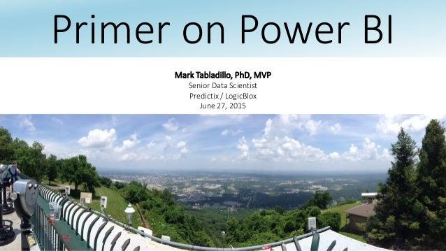 Primer on Power BI Mark Tabladillo, PhD, MVP Senior Data Scientist Predictix / LogicBlox June 27, 2015