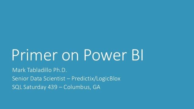 Primer on Power BI Mark Tabladillo Ph.D. Senior Data Scientist – Predictix/LogicBlox SQL Saturday 439 – Columbus, GA