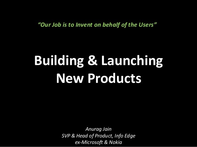 "Building & Launching New Products Anurag Jain SVP & Head of Product, Info Edge ex-Microsoft & Nokia ""Our Job is to Invent ..."