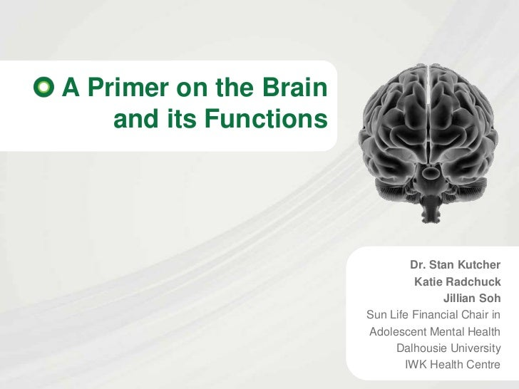 A Primer on the Brain    and its Functions                                Dr. Stan Kutcher                                ...