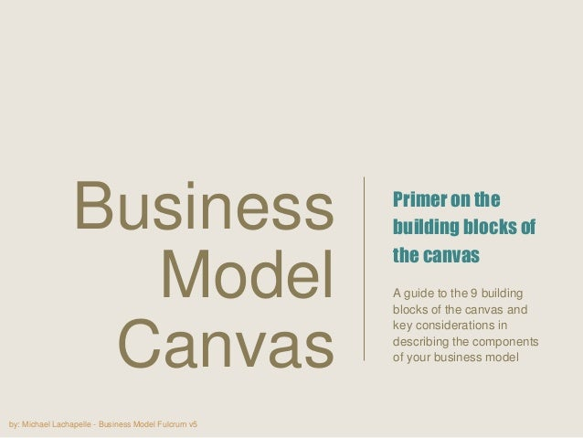 by: Michael Lachapelle - Business Model Fulcrum v5 Primer on the building blocks of the canvas A guide to the 9 building b...