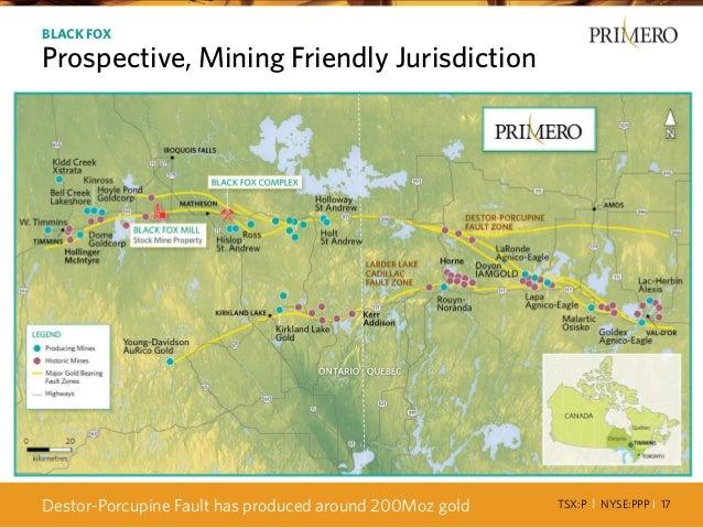TSX:P I NYSE:PPP I 17 BLACK FOX Prospective, Mining Friendly Jurisdiction Destor-Porcupine Fault has produced around 200Mo...