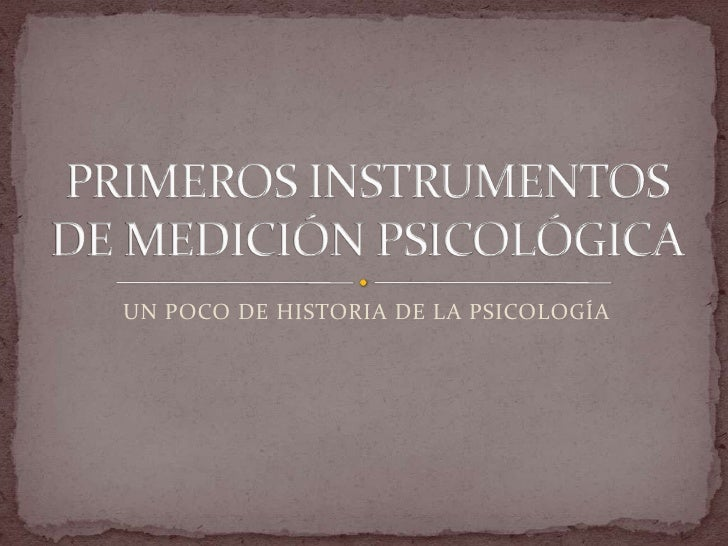 UN POCO DE HISTORIA DE LA PSICOLOGÍA<br />PRIMEROS INSTRUMENTOS DE MEDICIÓN PSICOLÓGICA<br />