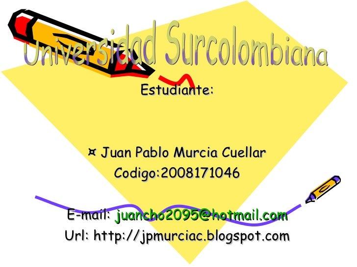 Estudiante: ¤ Juan Pablo Murcia Cuellar Codigo:2008171046 E-mail:  [email_address] Url: http://jpmurciac.blogspot.com Univ...