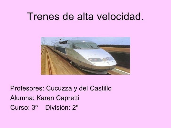 Trenes de alta velocidad. <ul><li>Profesores: Cucuzza y del Castillo </li></ul><ul><li>Alumna: Karen Capretti </li></ul><u...