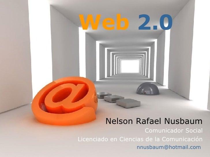 Nelson Rafael Nusbaum Comunicador Social Licenciado en Ciencias de la Comunicación [email_address]   Web   2.0