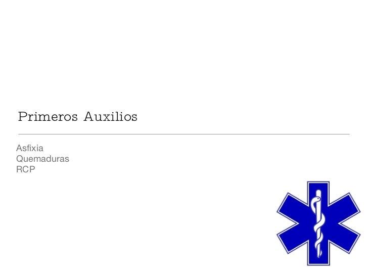 Primeros Auxilios <ul><li>Asfixia </li></ul><ul><li>Quemaduras </li></ul><ul><li>RCP </li></ul>