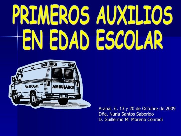 PRIMEROS AUXILIOS  EN EDAD ESCOLAR Arahal, 6, 13 y 20 de Octubre de 2009 Dña. Nuria Santos Saborido D. Guillermo M. Moreno...