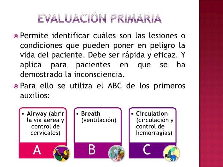 Evaluación primaria<br />Permite identificar cuáles son las lesiones o condiciones que pueden poner en peligro la vida del...