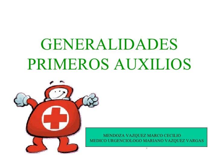 GENERALIDADES PRIMEROS AUXILIOS MENDOZA VAZQUEZ MARCO CECILIO MEDICO URGENCIOLOGO MARIANO VAZQUEZ VARGAS .