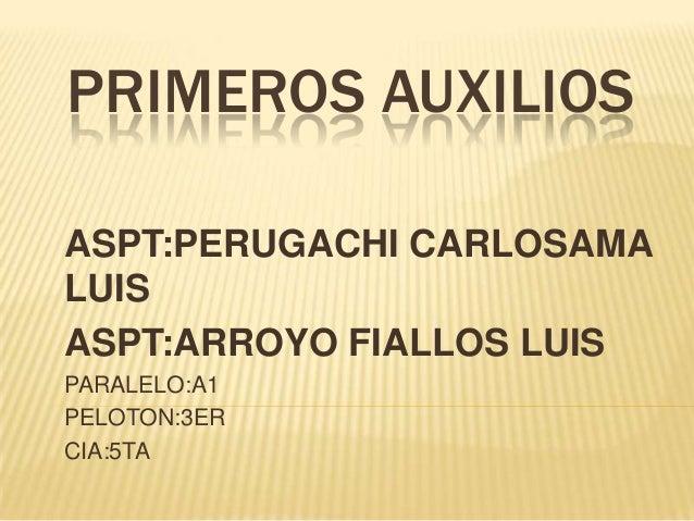 PRIMEROS AUXILIOS ASPT:PERUGACHI CARLOSAMA LUIS ASPT:ARROYO FIALLOS LUIS PARALELO:A1 PELOTON:3ER CIA:5TA