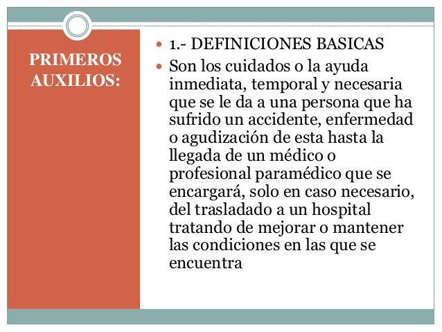 PRIMEROS AUXILIOS:  1.- DEFINICIONES BASICAS  Son los cuidados o la ayuda inmediata, temporal y necesaria que se le da a...
