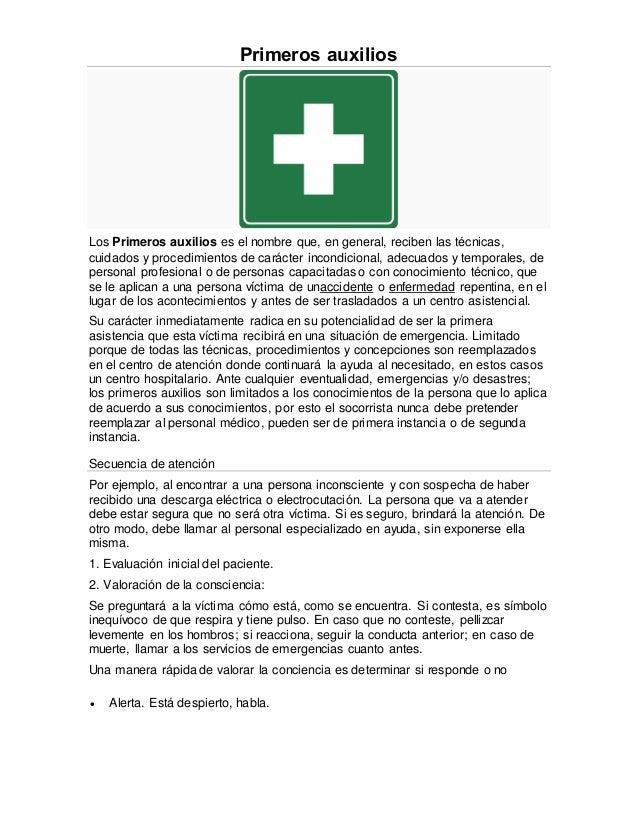 Primeros auxilios  Los Primeros auxilios es el nombre que, en general, reciben las técnicas,  cuidados y procedimientos de...