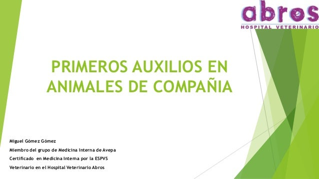 PRIMEROS AUXILIOS EN ANIMALES DE COMPAÑIA Miguel Gómez Gómez Miembro del grupo de Medicina Interna de Avepa Certificado en...