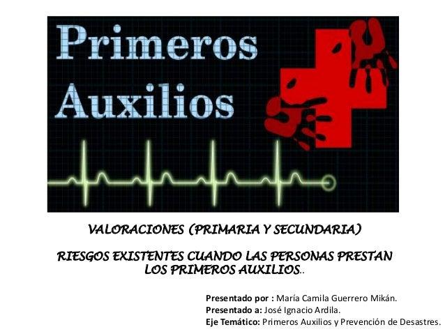 VALORACIONES (PRIMARIA Y SECUNDARIA)RIESGOS EXISTENTES CUANDO LAS PERSONAS PRESTANLOS PRIMEROS AUXILIOS..Presentado por : ...