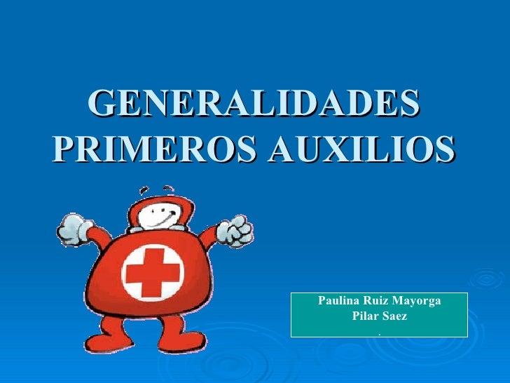 GENERALIDADES PRIMEROS AUXILIOS Paulina Ruiz Mayorga Pilar Saez .