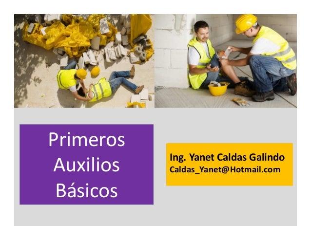 Ing. Yanet Caldas Galindo CIP: 115456 Caldas_Yanet@Hotmail.com Primeros Auxilios Básicos