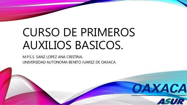 CURSO DE PRIMEROS AUXILIOS BASICOS. M.P.S.S. SANZ LOPEZ ANA CRISTINA. UNIVERSIDAD AUTONOMA BENITO JUAREZ DE OAXACA.