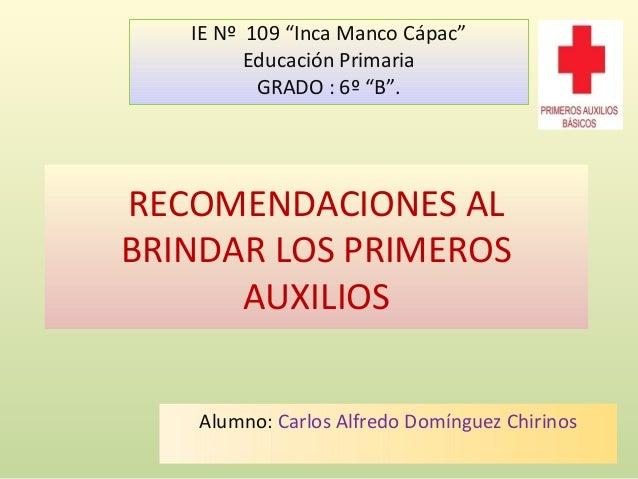 """RECOMENDACIONES AL BRINDAR LOS PRIMEROS AUXILIOS Alumno: Carlos Alfredo Domínguez Chirinos IE Nº 109 """"Inca Manco Cápac"""" Ed..."""