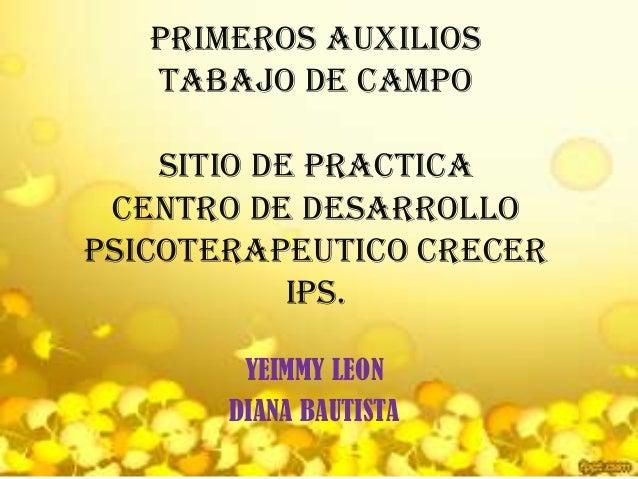PRIMEROS AUXILIOSTABAJO DE CAMPOSITIO DE PRACTICACENTRO DE DESARROLLOPSICOTERAPEUTICO CRECERIPS.YEIMMY LEONDIANA BAUTISTA