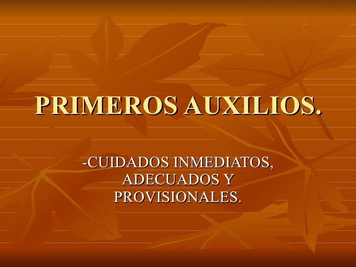 PRIMEROS AUXILIOS. -CUIDADOS INMEDIATOS, ADECUADOS Y PROVISIONALES.