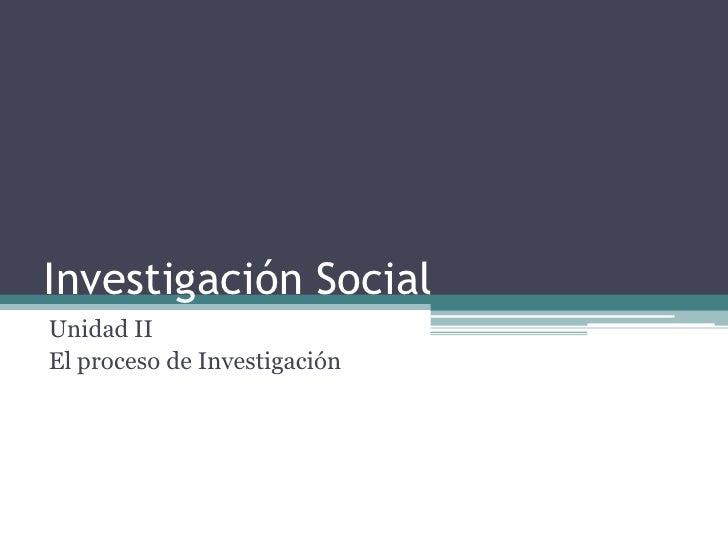 Investigación Social<br />Unidad II<br />El proceso de Investigación<br />