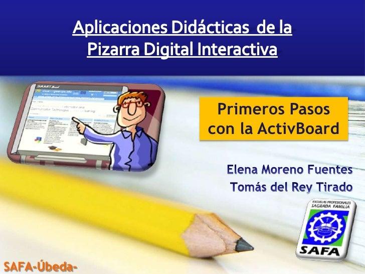 Aplicaciones Didácticas  de la  Pizarra Digital Interactiva<br />Primeros Pasos con la ActivBoard<br />Elena Moreno Fuente...