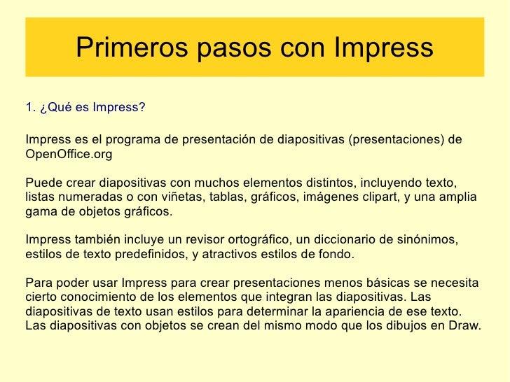 Primeros pasos con Impress 1. ¿Qué es Impress? Impress es el programa de presentación de diapositivas (presentaciones) de ...