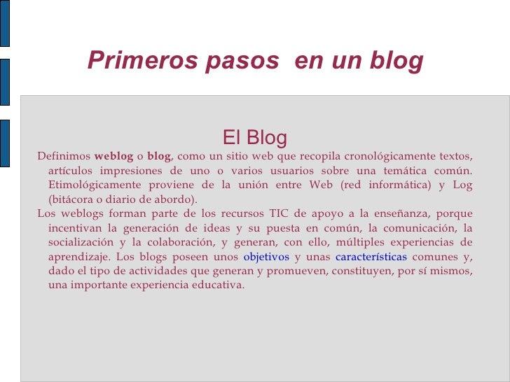Primeros pasos  en un blog <ul><li>El Blog </li></ul>Definimos  weblog  o  blog , como un sitio web que recopila cronológi...