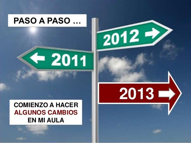 PASO A PASO …                   2013COMIENZO A HACERALGUNOS CAMBIOS   EN MI AULA