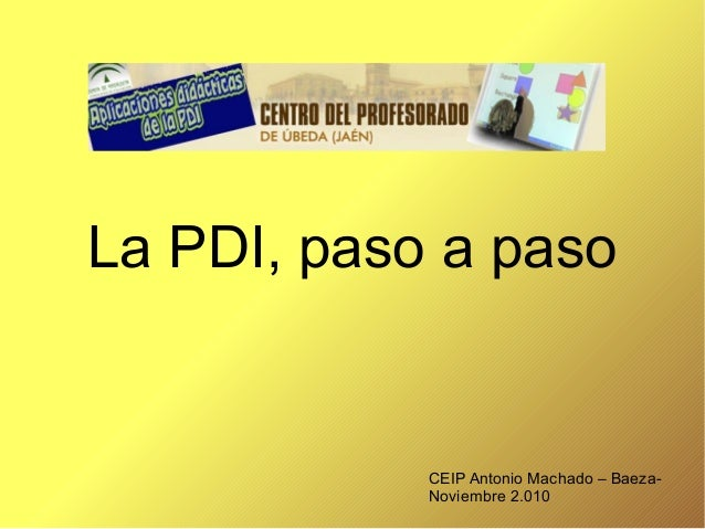 La PDI, paso a paso CEIP Antonio Machado – Baeza- Noviembre 2.010