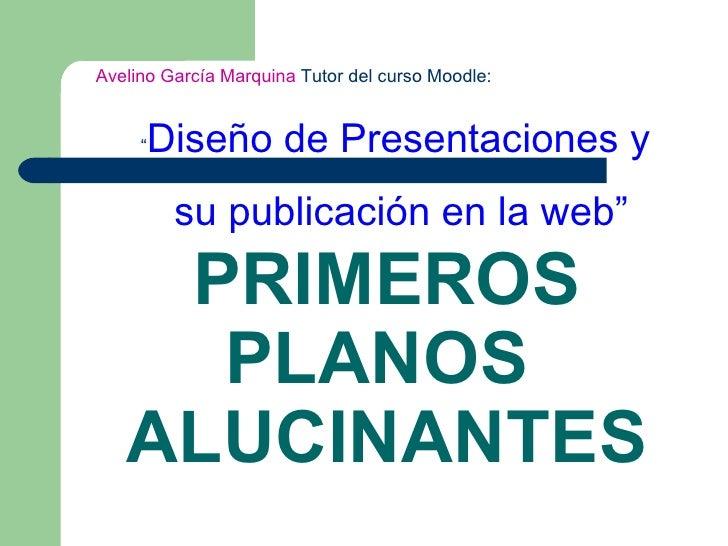 """PRIMEROS PLANOS  ALUCINANTES Avelino García Marquina  Tutor del curso Moodle:  """" Diseño de Presentaciones y su publicación..."""