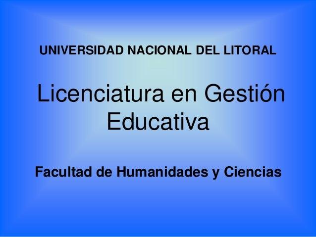 UNIVERSIDAD NACIONAL DEL LITORAL Licenciatura en Gestión Educativa Facultad de Humanidades y Ciencias