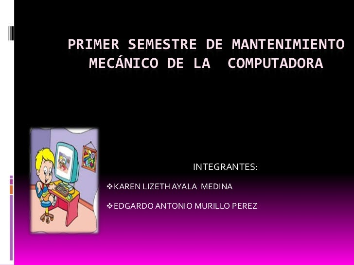 PRIMER SEMESTRE DE MANTENIMIENTO   MECÁNICO DE LA COMPUTADORA                     INTEGRANTES:    KAREN LIZETH AYALA MEDI...