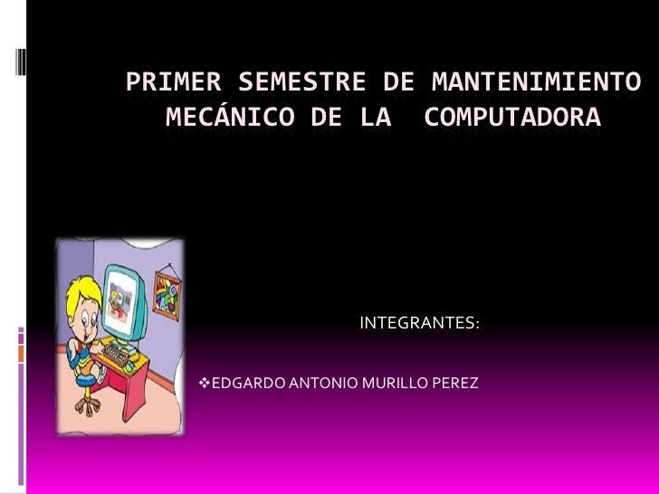 PRIMER SEMESTRE DE MANTENIMIENTO   MECÁNICO DE LA COMPUTADORA                     INTEGRANTES:    EDGARDO ANTONIO MURILLO...