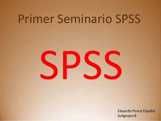 Primer Seminario SPSS SPSS Eduardo Ponce España Subgrupo 8