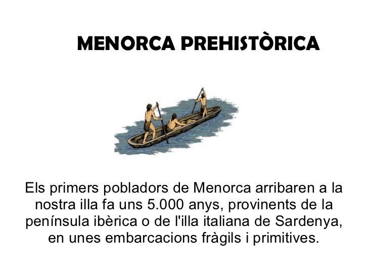 MENORCA PREHISTÒRICA Els primers pobladors de Menorca arribaren a la nostra illa fa uns 5.000 anys, provinents de la penín...