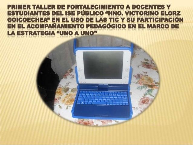 """PRIMER TALLER DE FORTALECIMIENTO A DOCENTES Y ESTUDIANTES DEL ISE PÚBLICO """"HNO. VICTORINO ELORZ GOICOECHEA"""" EN EL USO DE L..."""