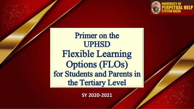 Primer on the UPHSD Flexible Learning Options (FLOs) for Students and Parents in the Tertiary Level SY 2020-2021