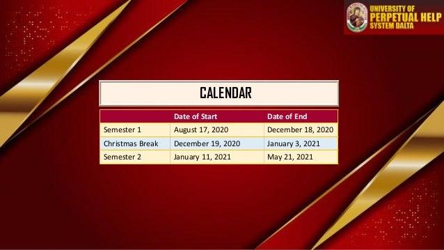 CALENDAR Date of Start Date of End Semester 1 August 17, 2020 December 18, 2020 Christmas Break December 19, 2020 January ...
