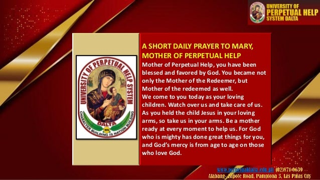 A SHORT DAILY PRAYER TO MARY, MOTHER OF PERPETUAL HELP Mother of Perpetual Help, you have been blessed and favored by God....