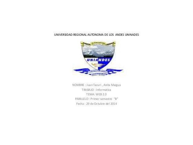 UNIVERSIDAD REGIONAL AUTONOMA DE LOS ANDES UNINADES  NOMBRE : Juan Tacuri , Anita Maigua  TRABAJO : Informatica  TEMA: WEB...