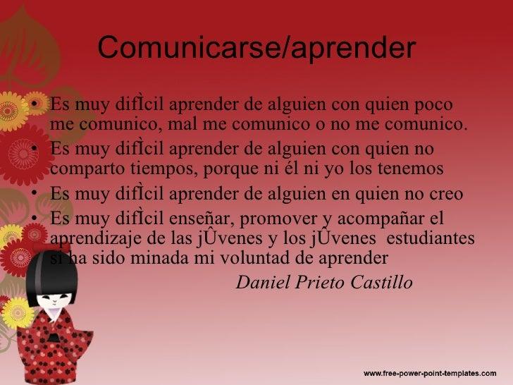 Comunicarse/aprender <ul><li>Es muy difícil aprender de alguien con quien poco me comunico, mal me comunico o no me comuni...