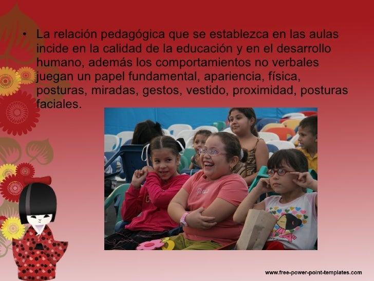 <ul><li>La relación pedagógica que se establezca en las aulas incide en la calidad de la educación y en el desarrollo huma...