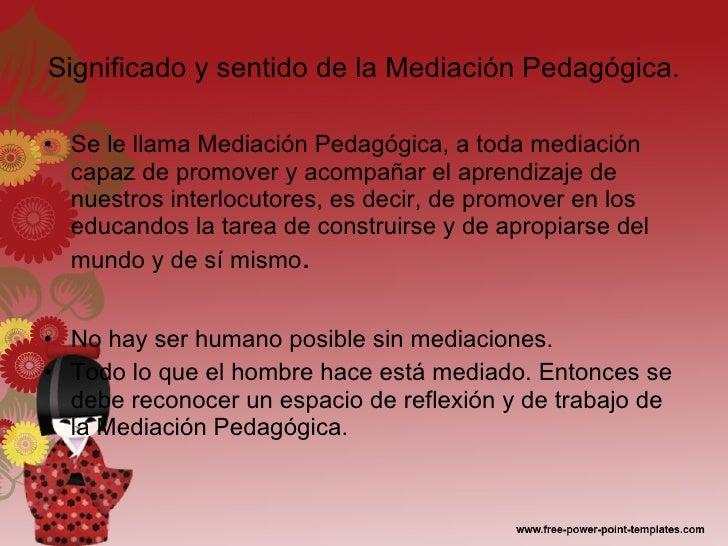 Significado y sentido de la Mediación Pedagógica. <ul><li>Se le llama Mediación Pedagógica, a toda mediación capaz de prom...