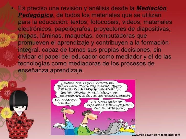 <ul><li>Es preciso una revisión y análisis desde la  Mediación Pedagógica , de todos los materiales que se utilizan para l...